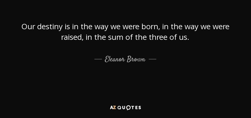 Our destiny is in the way we were born, in the way we were raised, in the sum of the three of us. - Eleanor Brown