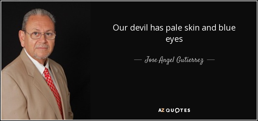 Our devil has pale skin and blue eyes - Jose Angel Gutierrez