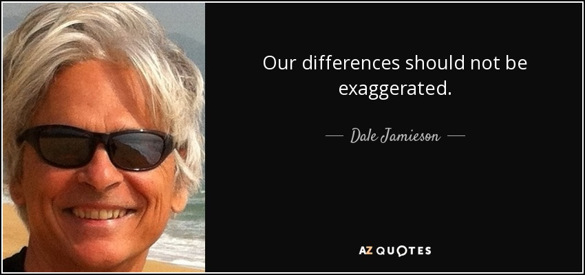 Our differences should not be exaggerated. - Dale Jamieson