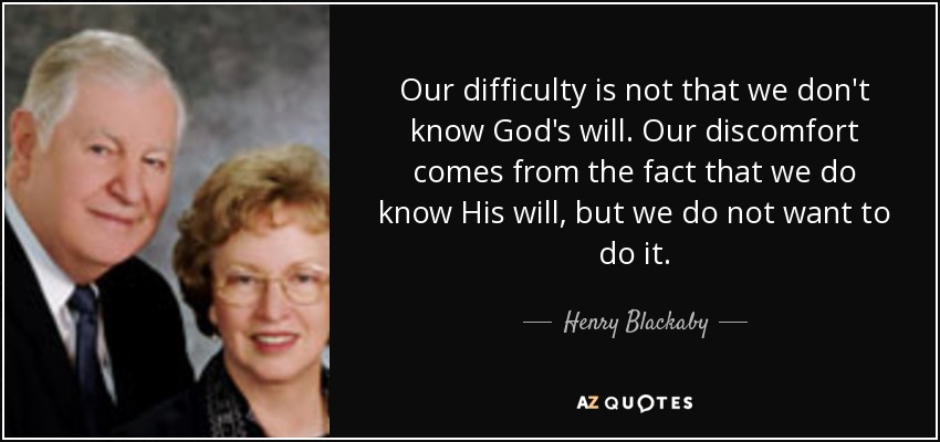 Our difficulty is not that we don't know God's will. Our discomfort comes from the fact that we do know His will, but we do not want to do it. - Henry Blackaby