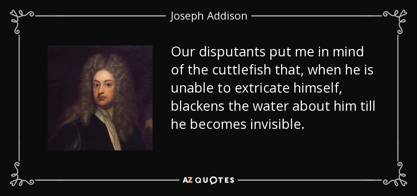 Our disputants put me in mind of the cuttlefish that, when he is unable to extricate himself, blackens the water about him till he becomes invisible. - Joseph Addison