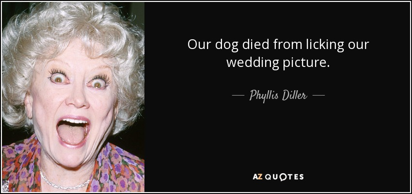 Our dog died from licking our wedding picture. - Phyllis Diller