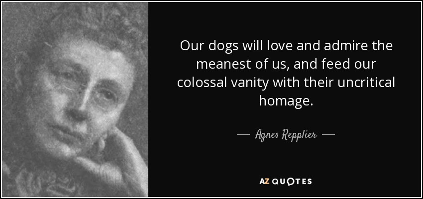 Our dogs will love and admire the meanest of us, and feed our colossal vanity with their uncritical homage. - Agnes Repplier