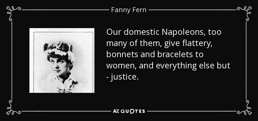 Our domestic Napoleons, too many of them, give flattery, bonnets and bracelets to women, and everything else but - justice. - Fanny Fern