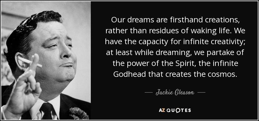 Our dreams are firsthand creations, rather than residues of waking life. We have the capacity for infinite creativity; at least while dreaming, we partake of the power of the Spirit, the infinite Godhead that creates the cosmos. - Jackie Gleason