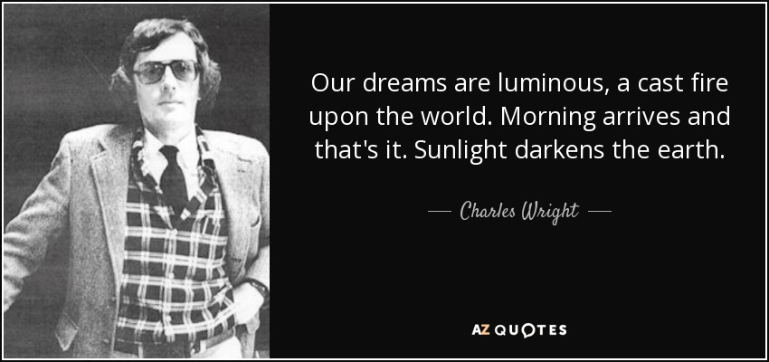 Our dreams are luminous, a cast fire upon the world. Morning arrives and that's it. Sunlight darkens the earth. - Charles Wright