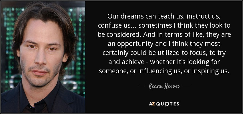 Our dreams can teach us, instruct us, confuse us... sometimes I think they look to be considered. And in terms of like, they are an opportunity and I think they most certainly could be utilized to focus, to try and achieve - whether it's looking for someone, or influencing us, or inspiring us. - Keanu Reeves