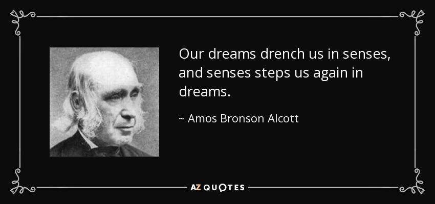 Our dreams drench us in senses, and senses steps us again in dreams. - Amos Bronson Alcott