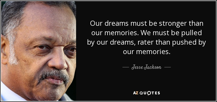 Our dreams must be stronger than our memories. We must be pulled by our dreams, rater than pushed by our memories. - Jesse Jackson