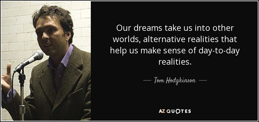 Our dreams take us into other worlds, alternative realities that help us make sense of day-to-day realities. - Tom Hodgkinson