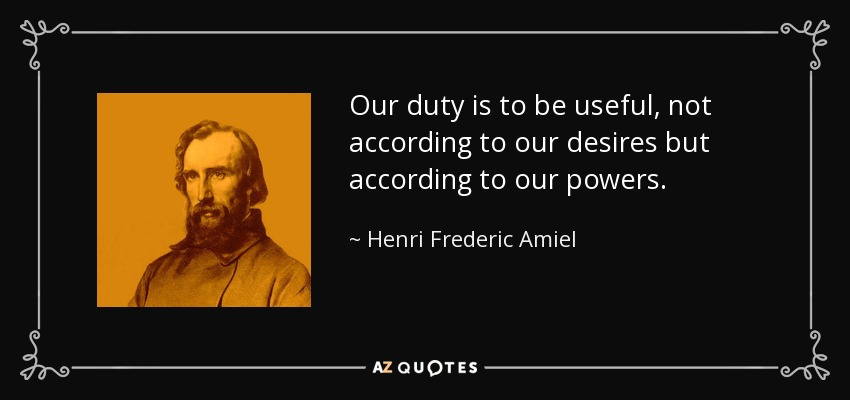 Our duty is to be useful, not according to our desires but according to our powers. - Henri Frederic Amiel