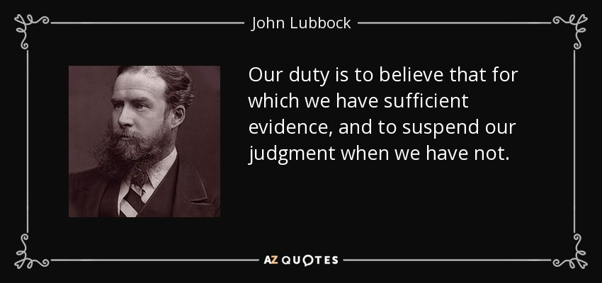 Our duty is to believe that for which we have sufficient evidence, and to suspend our judgment when we have not. - John Lubbock