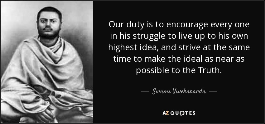 Our duty is to encourage every one in his struggle to live up to his own highest idea, and strive at the same time to make the ideal as near as possible to the Truth. - Swami Vivekananda