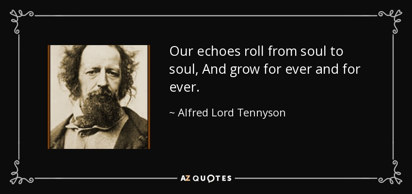 Our echoes roll from soul to soul, And grow for ever and for ever. - Alfred Lord Tennyson