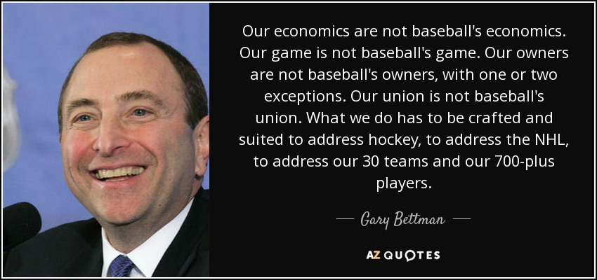 Our economics are not baseball's economics. Our game is not baseball's game. Our owners are not baseball's owners, with one or two exceptions. Our union is not baseball's union. What we do has to be crafted and suited to address hockey, to address the NHL, to address our 30 teams and our 700-plus players. - Gary Bettman