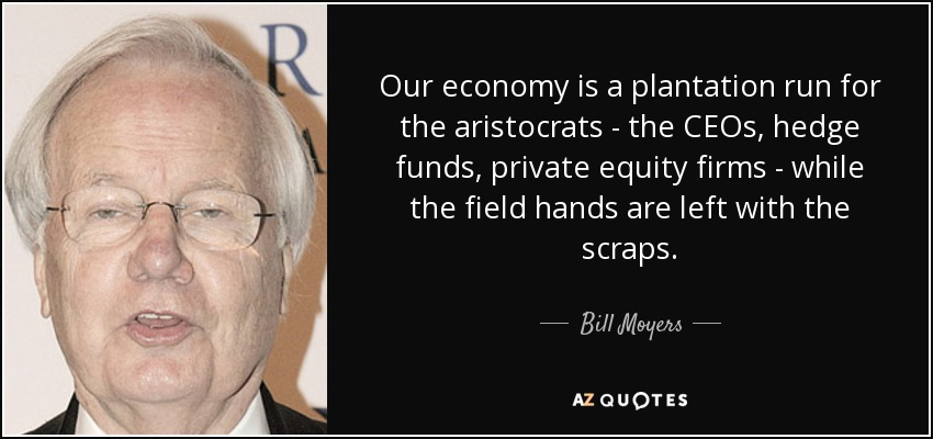 Our economy is a plantation run for the aristocrats - the CEOs, hedge funds, private equity firms - while the field hands are left with the scraps. - Bill Moyers