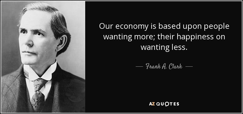 Our economy is based upon people wanting more; their happiness on wanting less. - Frank A. Clark