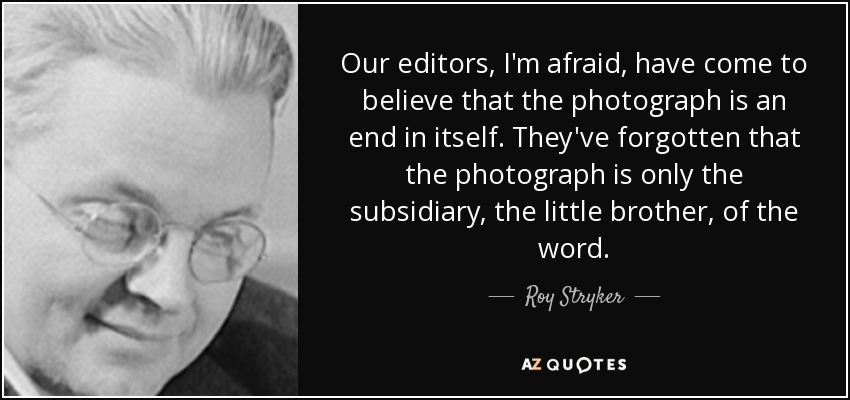Our editors, I'm afraid, have come to believe that the photograph is an end in itself. They've forgotten that the photograph is only the subsidiary, the little brother, of the word. - Roy Stryker