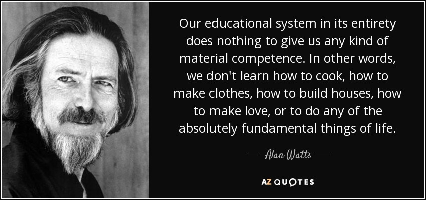 alan watts quote our educational system in its entirety does