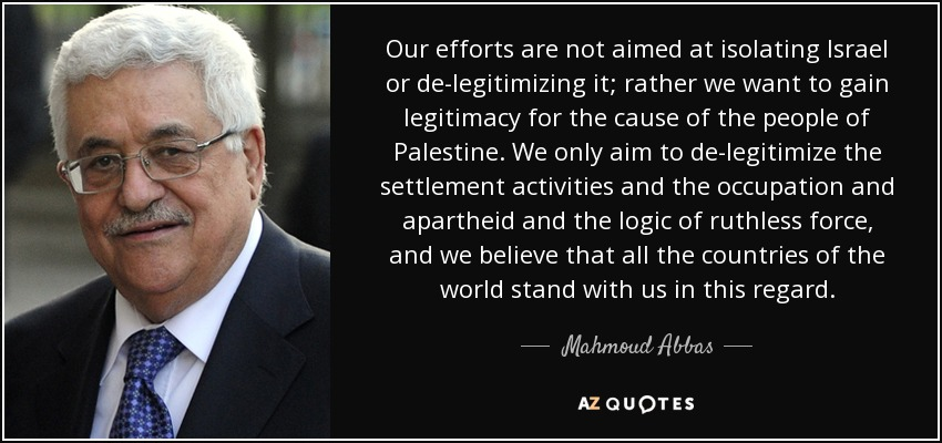 Our efforts are not aimed at isolating Israel or de-legitimizing it; rather we want to gain legitimacy for the cause of the people of Palestine. We only aim to de-legitimize the settlement activities and the occupation and apartheid and the logic of ruthless force, and we believe that all the countries of the world stand with us in this regard. - Mahmoud Abbas