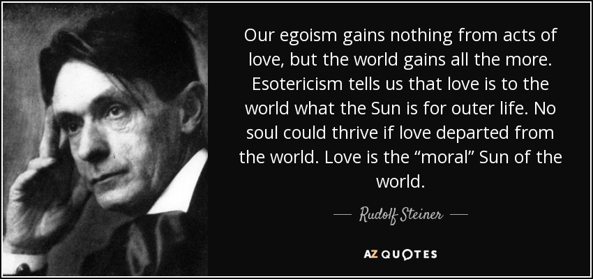 """Our egoism gains nothing from acts of love, but the world gains all the more. Esotericism tells us that love is to the world what the Sun is for outer life. No soul could thrive if love departed from the world. Love is the """"moral"""" Sun of the world. - Rudolf Steiner"""