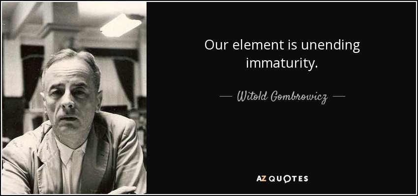 Our element is unending immaturity. - Witold Gombrowicz