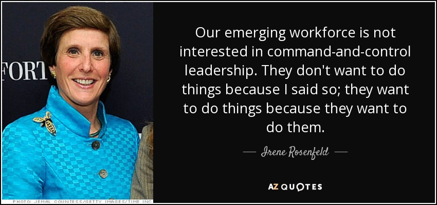 Our emerging workforce is not interested in command-and-control leadership. They don't want to do things because I said so; they want to do things because they want to do them. - Irene Rosenfeld