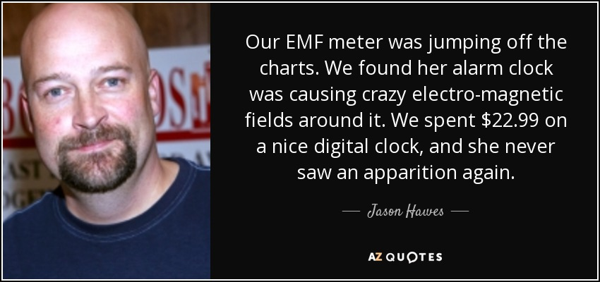 Our EMF meter was jumping off the charts. We found her alarm clock was causing crazy electro-magnetic fields around it. We spent $22.99 on a nice digital clock, and she never saw an apparition again. - Jason Hawes