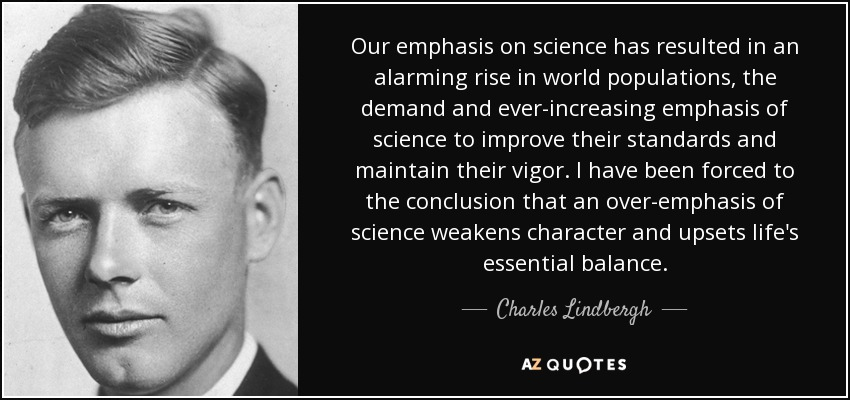 Our emphasis on science has resulted in an alarming rise in world populations, the demand and ever-increasing emphasis of science to improve their standards and maintain their vigor. I have been forced to the conclusion that an over-emphasis of science weakens character and upsets life's essential balance. - Charles Lindbergh