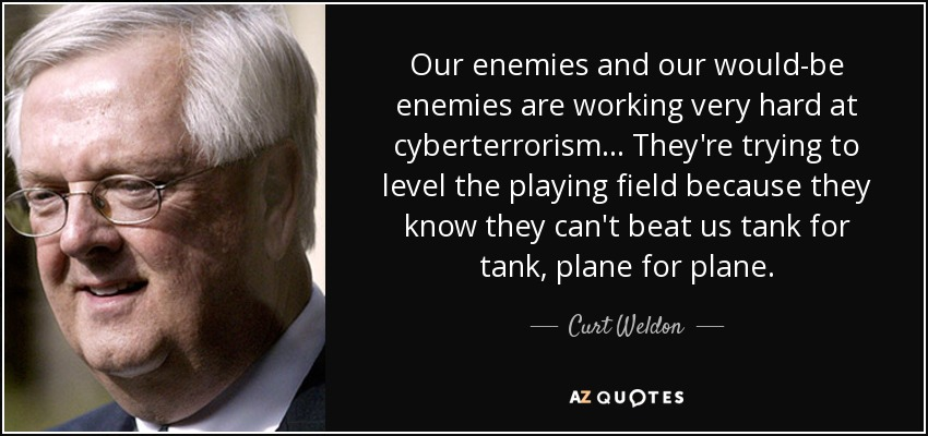 Our enemies and our would-be enemies are working very hard at cyberterrorism... They're trying to level the playing field because they know they can't beat us tank for tank, plane for plane. - Curt Weldon
