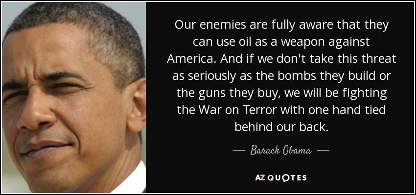 Our enemies are fully aware that they can use oil as a weapon against America. And if we don't take this threat as seriously as the bombs they build or the guns they buy, we will be fighting the War on Terror with one hand tied behind our back. - Barack Obama