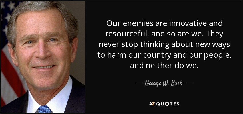 Our enemies are innovative and resourceful, and so are we. They never stop thinking about new ways to harm our country and our people, and neither do we. - George W. Bush