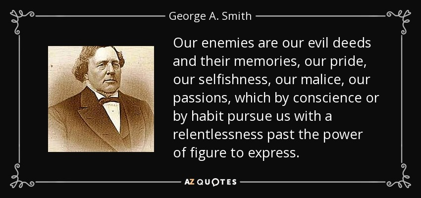 Our enemies are our evil deeds and their memories, our pride, our selfishness, our malice, our passions, which by conscience or by habit pursue us with a relentlessness past the power of figure to express. - George A. Smith