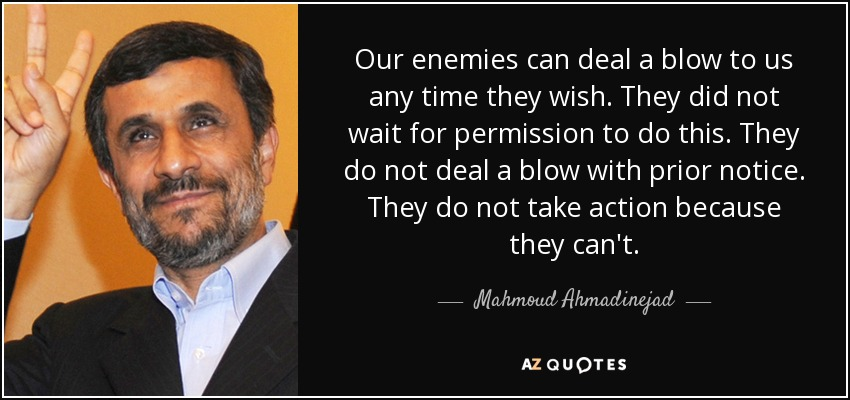 Our enemies can deal a blow to us any time they wish. They did not wait for permission to do this. They do not deal a blow with prior notice. They do not take action because they can't. - Mahmoud Ahmadinejad