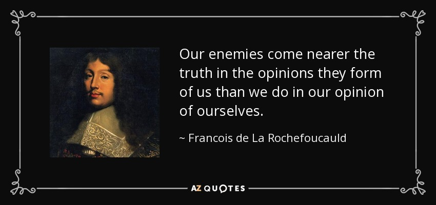 Our enemies come nearer the truth in the opinions they form of us than we do in our opinion of ourselves. - Francois de La Rochefoucauld