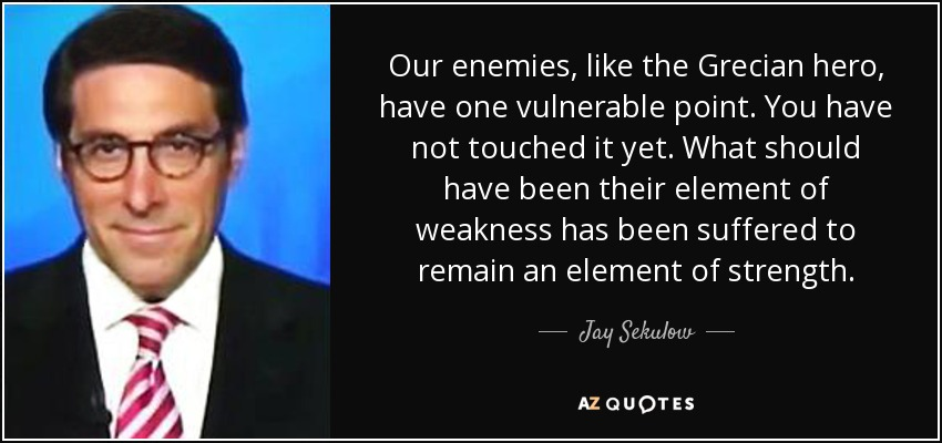 Our enemies, like the Grecian hero, have one vulnerable point. You have not touched it yet. What should have been their element of weakness has been suffered to remain an element of strength. - Jay Sekulow