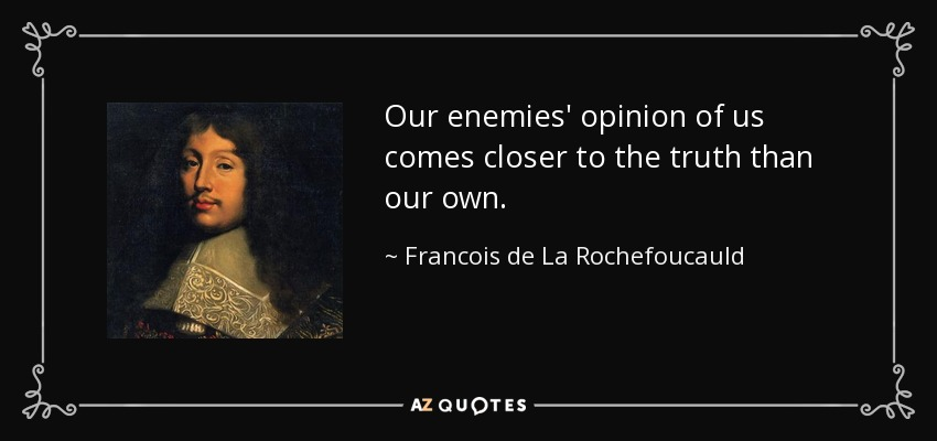 Our enemies' opinion of us comes closer to the truth than our own. - Francois de La Rochefoucauld
