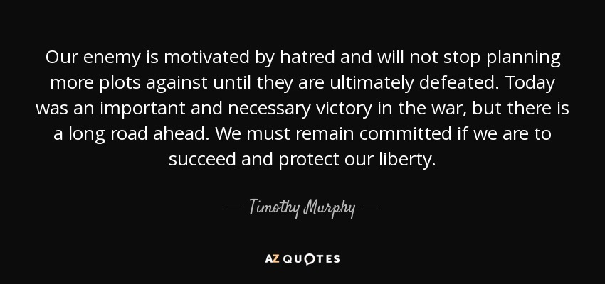 Our enemy is motivated by hatred and will not stop planning more plots against until they are ultimately defeated. Today was an important and necessary victory in the war, but there is a long road ahead. We must remain committed if we are to succeed and protect our liberty. - Timothy Murphy