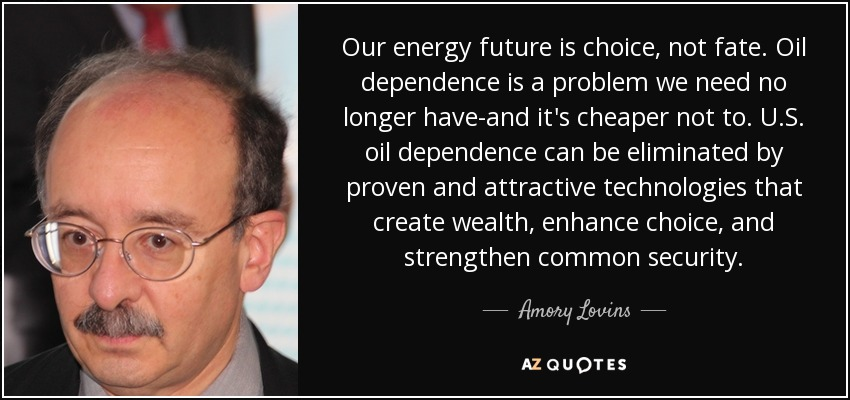 Our energy future is choice, not fate. Oil dependence is a problem we need no longer have-and it's cheaper not to. U.S. oil dependence can be eliminated by proven and attractive technologies that create wealth, enhance choice, and strengthen common security. - Amory Lovins
