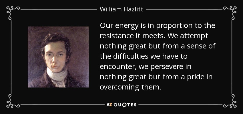 Our energy is in proportion to the resistance it meets. We attempt nothing great but from a sense of the difficulties we have to encounter, we persevere in nothing great but from a pride in overcoming them. - William Hazlitt