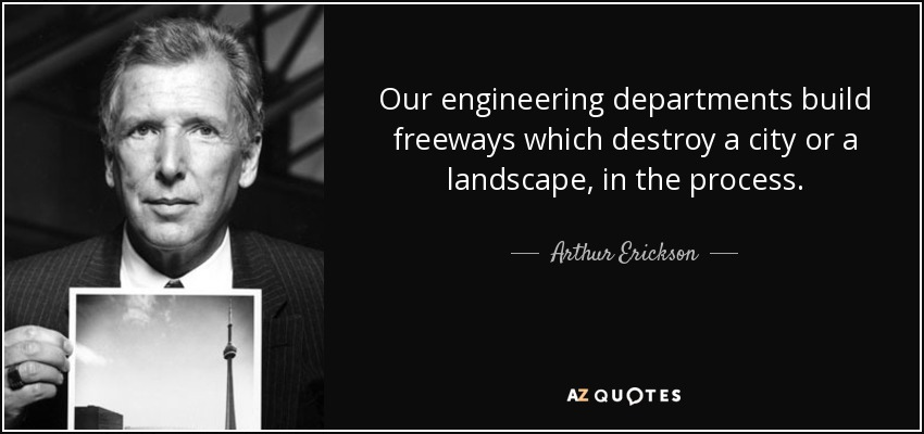 Our engineering departments build freeways which destroy a city or a landscape, in the process. - Arthur Erickson