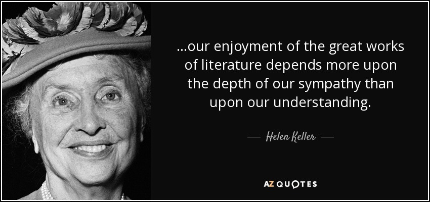 ...our enjoyment of the great works of literature depends more upon the depth of our sympathy than upon our understanding. - Helen Keller