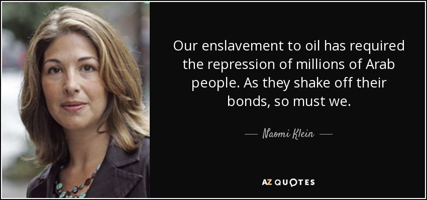 Our enslavement to oil has required the repression of millions of Arab people. As they shake off their bonds, so must we. - Naomi Klein
