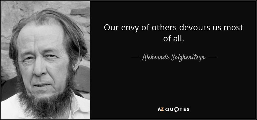 Our envy of others devours us most of all. - Aleksandr Solzhenitsyn