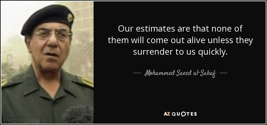 Our estimates are that none of them will come out alive unless they surrender to us quickly. - Mohammed Saeed al-Sahaf