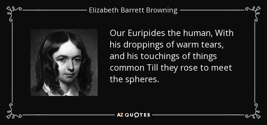 Our Euripides the human, With his droppings of warm tears, and his touchings of things common Till they rose to meet the spheres. - Elizabeth Barrett Browning