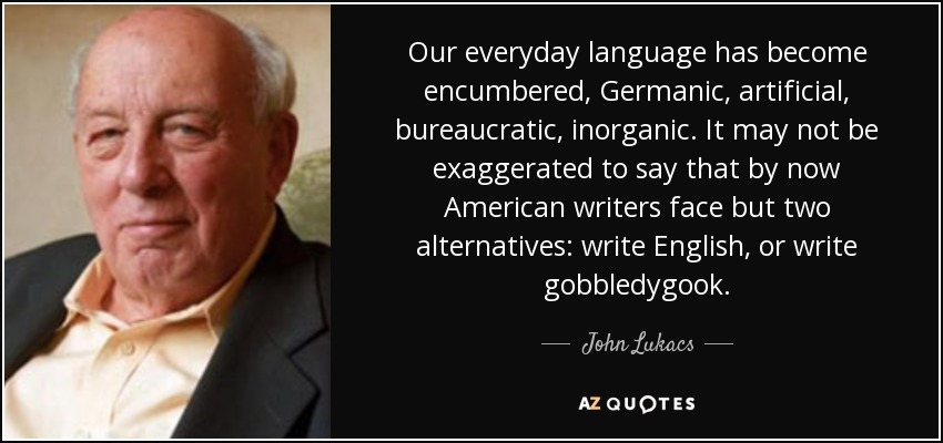 Our everyday language has become encumbered, Germanic, artificial, bureaucratic, inorganic. It may not be exaggerated to say that by now American writers face but two alternatives: write English, or write gobbledygook. - John Lukacs