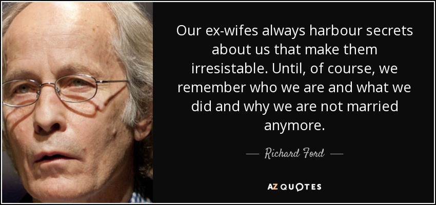Our ex-wifes always harbour secrets about us that make them irresistable. Until, of course, we remember who we are and what we did and why we are not married anymore. - Richard Ford