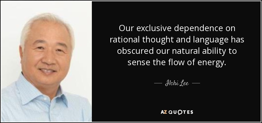 Our exclusive dependence on rational thought and language has obscured our natural ability to sense the flow of energy. - Ilchi Lee