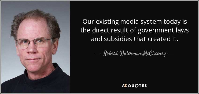Our existing media system today is the direct result of government laws and subsidies that created it. - Robert Waterman McChesney